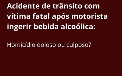 Acidente de trânsito com vítima fatal após motorista ingerir bebida alcoólica:  Homicídio doloso ou culposo?